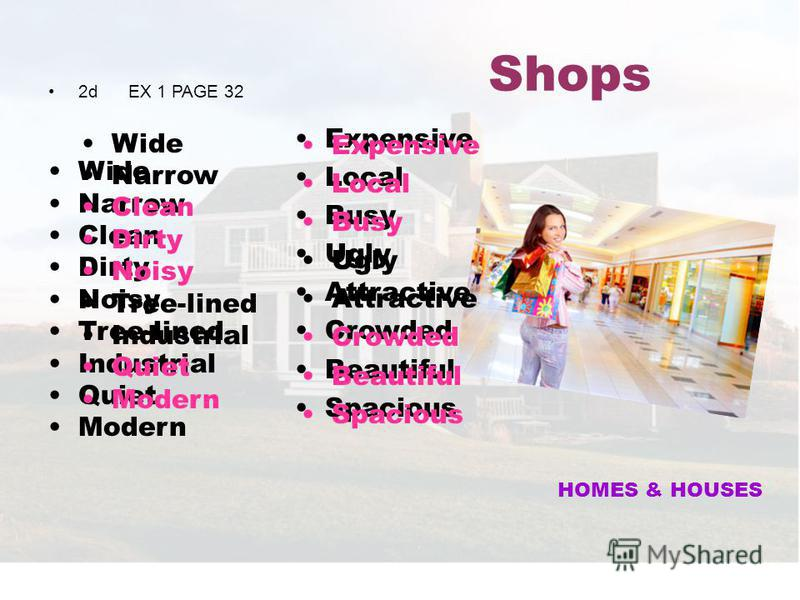 Shops 2d EX 1 PAGE 32 Wide Narrow Clean Dirty Noisy Tree-lined Industrial Quiet Modern Expensive Local Busy Ugly Attractive Crowded Beautiful Spacious HOMES & HOUSES Wide Narrow Clean Dirty Noisy Tree-lined Industrial Quiet Modern Expensive Local Bus