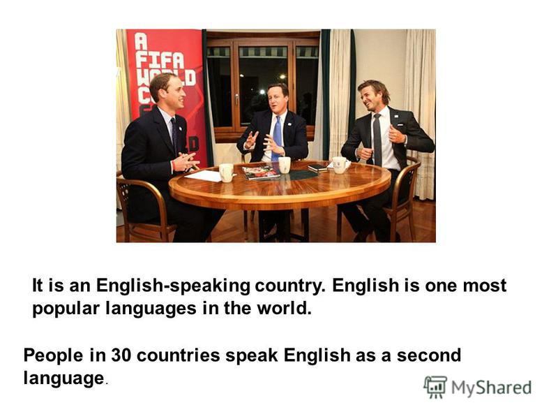 It is an English-speaking country. English is one most popular languages in the world. People in 30 countries speak English as a second language.