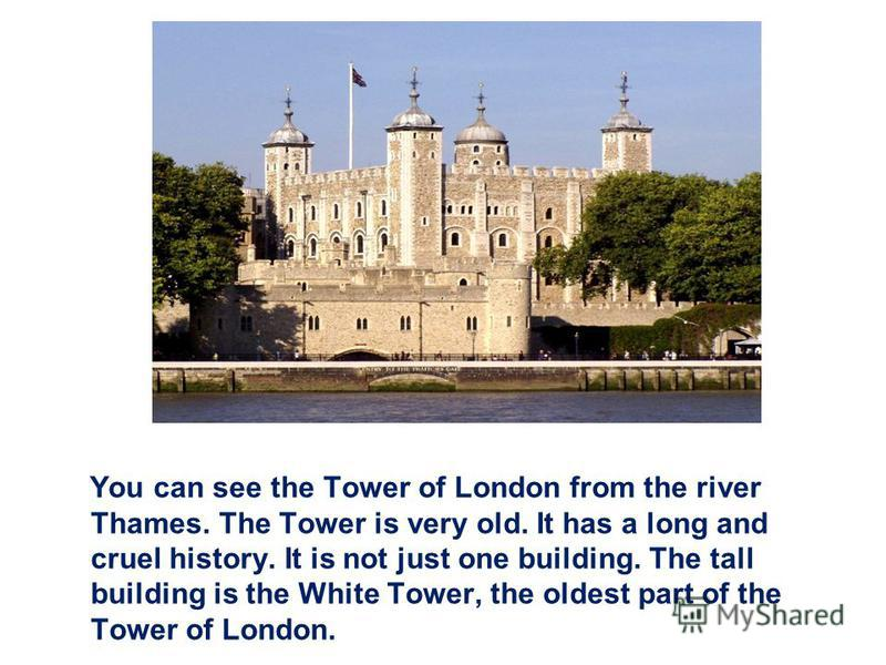 You can see the Tower of London from the river Thames. The Tower is very old. It has a long and cruel history. It is not just one building. The tall building is the White Tower, the oldest part of the Tower of London.