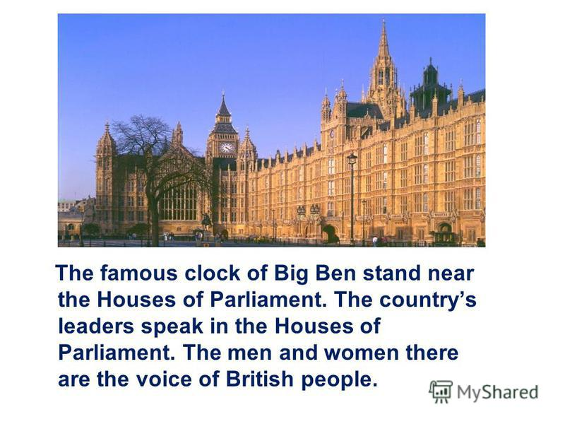 The famous clock of Big Ben stand near the Houses of Parliament. The countrys leaders speak in the Houses of Parliament. The men and women there are the voice of British people.