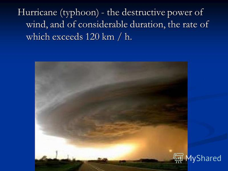Hurricane (typhoon) - the destructive power of wind, and of considerable duration, the rate of which exceeds 120 km / h.
