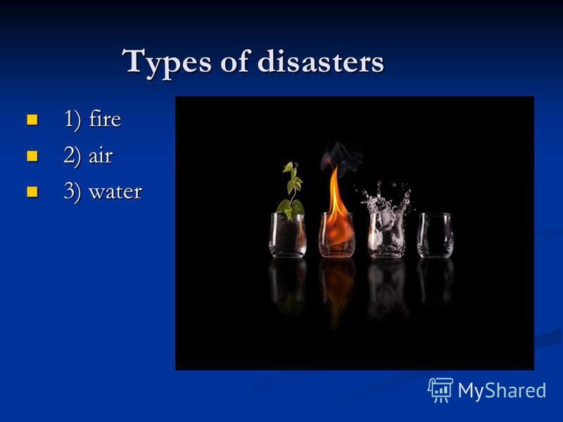 Тypes of disasters 1) fire 1) fire 2) air 2) air 3) water 3) water