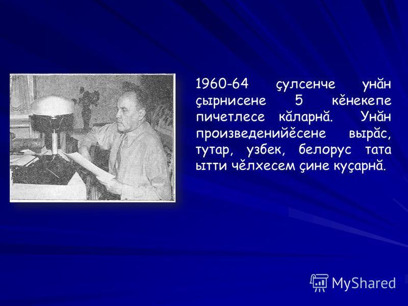 1960-64 çулсенче унăн çырнисене 5 кěнекепе пичетлесе кăларнă. Унăн произведенийěсене вырăс, тутар, узбек, белорус тата ытти чěлхесем çине куçарнă.