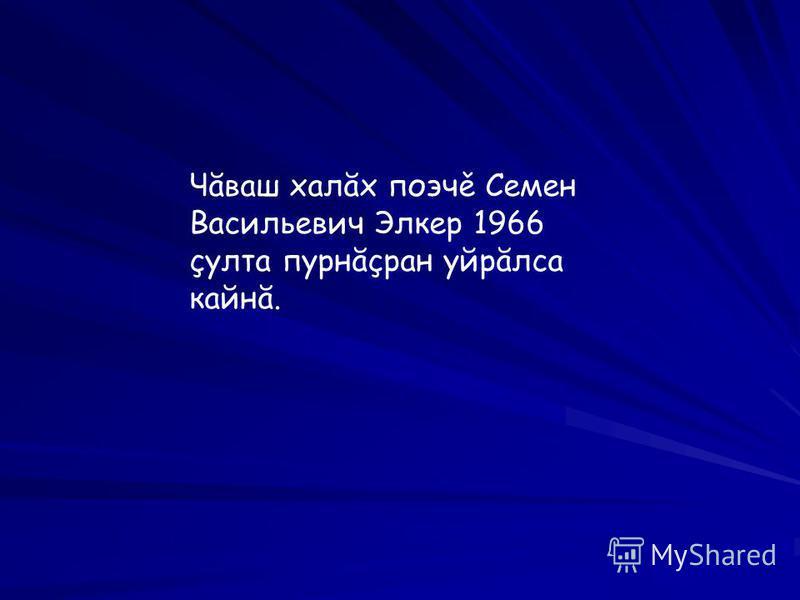 Чăваш халăх поэчě Семен Васильевич Элкер 1966 çулта пурнăçран уйрăлса кайнă.