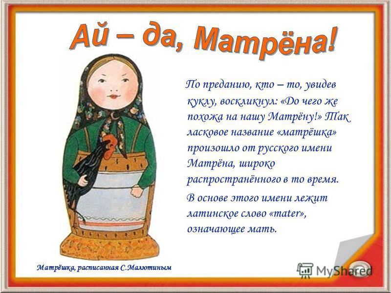Первая матрёшка оказалась круглолицей, пухленькой крестьянской девушкой, одетой в традиционный русский костюм: платок, сарафан и передник. В руках она держала петуха. Игрушка представляла собой детскую группу: восемь кукол изображали детей разных воз