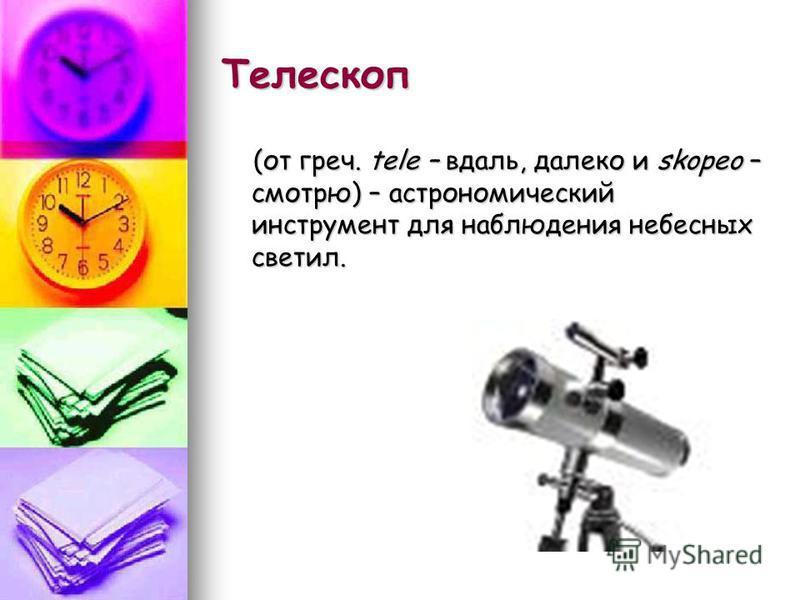 Телескоп (от греч. tele – вдаль, далеко и skopeo – смотрю) – астрономический инструмент для наблюдения небесных светил. (от греч. tele – вдаль, далеко и skopeo – смотрю) – астрономический инструмент для наблюдения небесных светил.