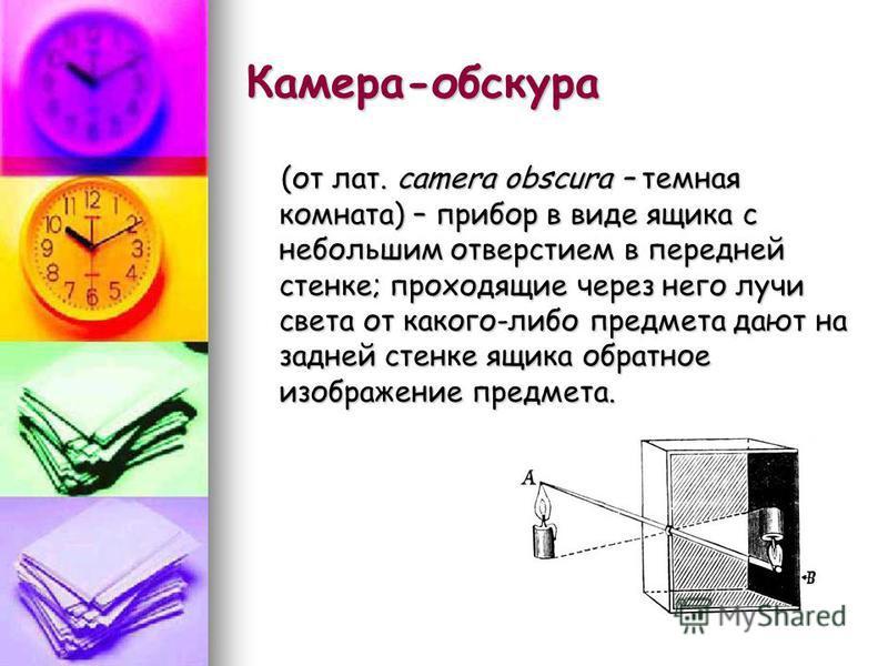 Камера-обскура (от лат. camera obscura – темная комната) – прибор в виде ящика с небольшим отверстием в передней стенке; проходящие через него лучи света от какого-либо предмета дают на задней стенке ящика обратное изображение предмета. (от лат. came