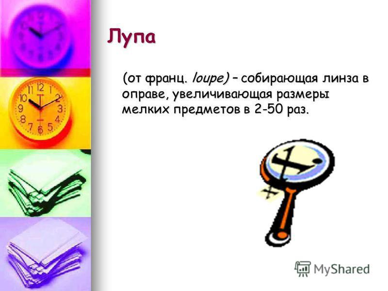 Лупа (от франц. loupe) – собирающая линза в оправе, увеличивающая размеры мелких предметов в 2-50 раз. (от франц. loupe) – собирающая линза в оправе, увеличивающая размеры мелких предметов в 2-50 раз.