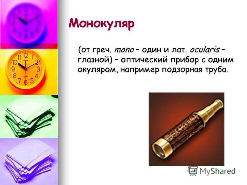 Монокуляр (от греч. mono – один и лат. ocularis – глазной) – оптический прибор с одним окуляром, например подзорная труба. (от греч. mono – один и лат. ocularis – глазной) – оптический прибор с одним окуляром, например подзорная труба.