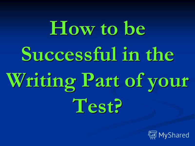 How to be Successful in the Writing Part of your Test?