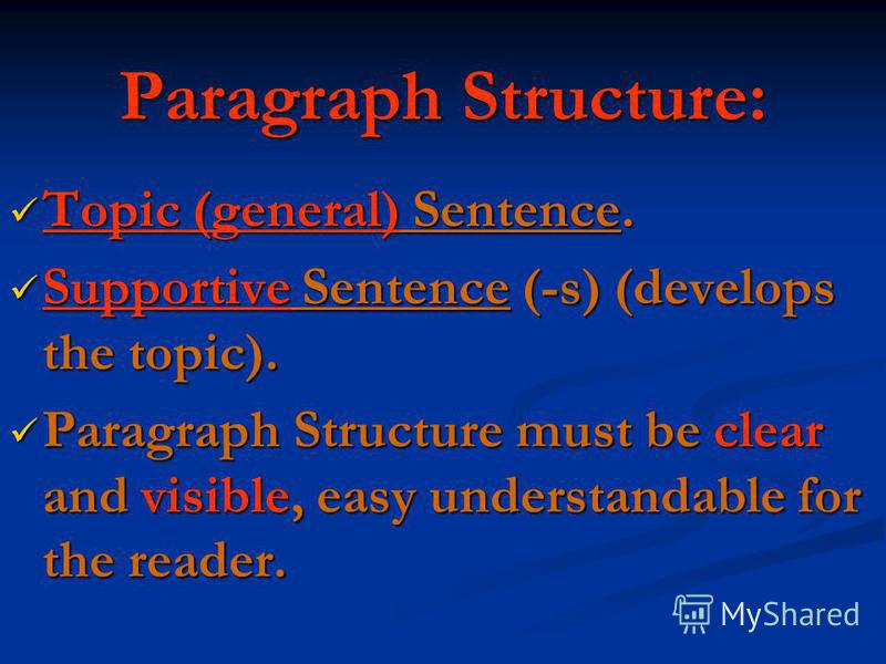 Paragraph Structure: Topic (general) Sentence. Topic (general) Sentence. Supportive Sentence (-s) (develops the topic). Supportive Sentence (-s) (develops the topic). Paragraph Structure must be clear and visible, easy understandable for the reader.