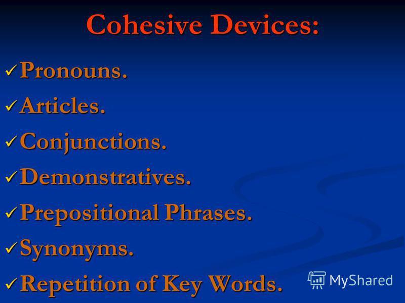Cohesive Devices: Pronouns. Pronouns. Articles. Articles. Conjunctions. Conjunctions. Demonstratives. Demonstratives. Prepositional Phrases. Prepositional Phrases. Synonyms. Synonyms. Repetition of Key Words. Repetition of Key Words.