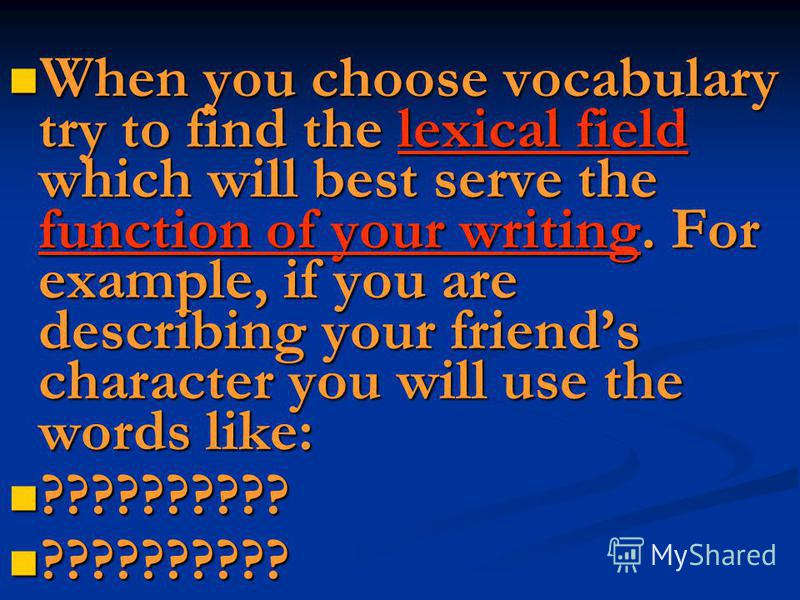 When you choose vocabulary try to find the lexical field which will best serve the function of your writing. For example, if you are describing your friends character you will use the words like: When you choose vocabulary try to find the lexical fie