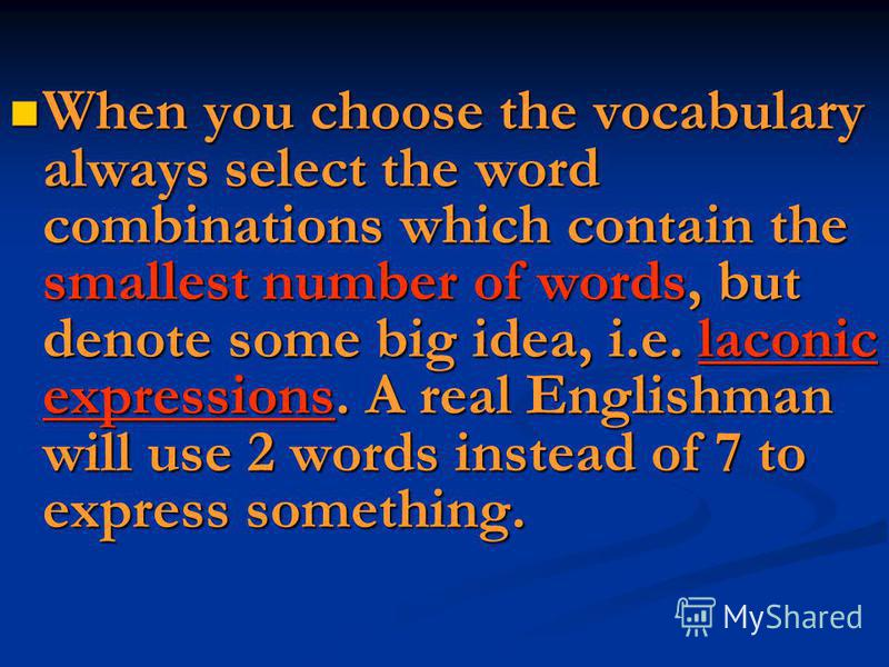 When you choose the vocabulary always select the word combinations which contain the smallest number of words, but denote some big idea, i.e. laconic expressions. A real Englishman will use 2 words instead of 7 to express something. When you choose t