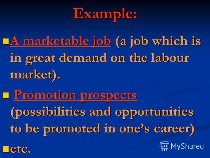 Example: A marketable job (a job which is in great demand on the labour market). A marketable job (a job which is in great demand on the labour market). Promotion prospects (possibilities and opportunities to be promoted in ones career) Promotion pro