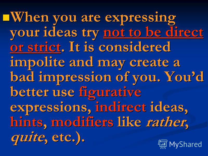 When you are expressing your ideas try not to be direct or strict. It is considered impolite and may create a bad impression of you. Youd better use figurative expressions, indirect ideas, hints, modifiers like rather, quite, etc.). When you are expr
