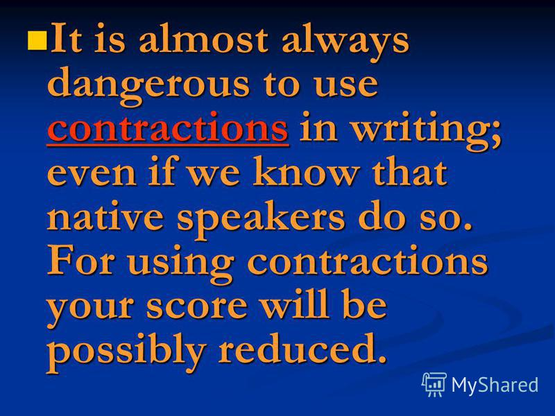 It is almost always dangerous to use contractions in writing; even if we know that native speakers do so. For using contractions your score will be possibly reduced. It is almost always dangerous to use contractions in writing; even if we know that n