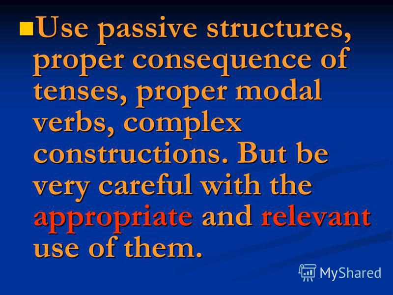 Use passive structures, proper consequence of tenses, proper modal verbs, complex constructions. But be very careful with the appropriate and relevant use of them. Use passive structures, proper consequence of tenses, proper modal verbs, complex cons