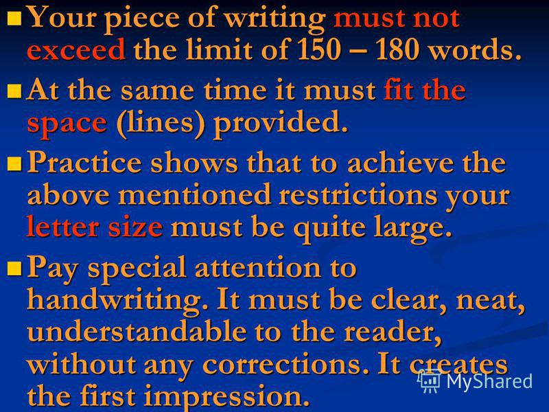 Your piece of writing must not exceed the limit of 150 – 180 words. Your piece of writing must not exceed the limit of 150 – 180 words. At the same time it must fit the space (lines) provided. At the same time it must fit the space (lines) provided.
