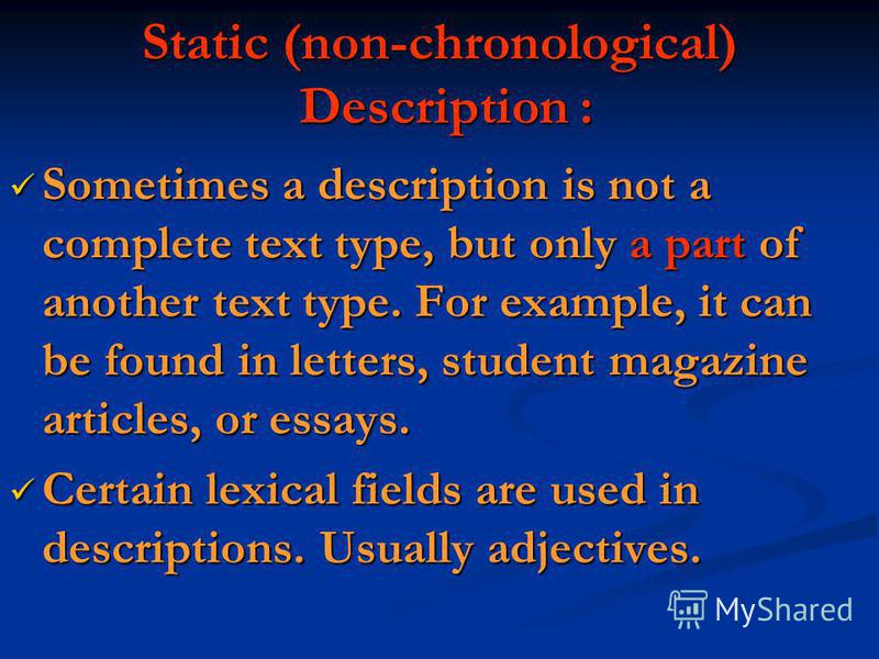 Static (non-chronological) Description : Sometimes a description is not a complete text type, but only a part of another text type. For example, it can be found in letters, student magazine articles, or essays. Sometimes a description is not a comple