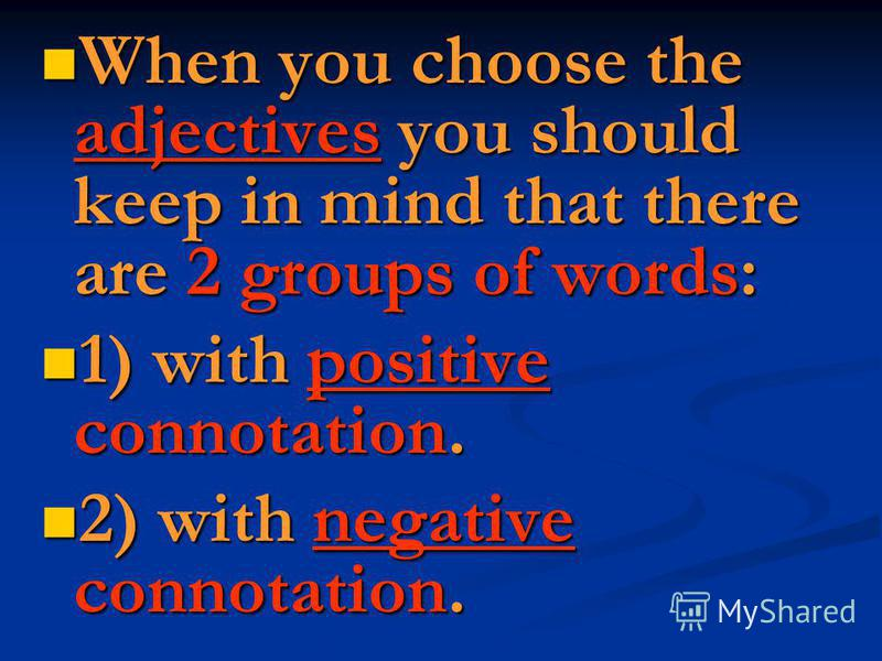 When you choose the adjectives you should keep in mind that there are 2 groups of words: When you choose the adjectives you should keep in mind that there are 2 groups of words: 1) with positive connotation. 1) with positive connotation. 2) with nega