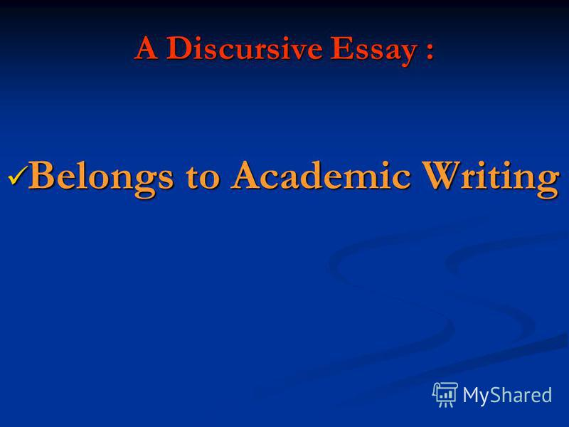 A Discursive Essay : Belongs to Academic Writing Belongs to Academic Writing