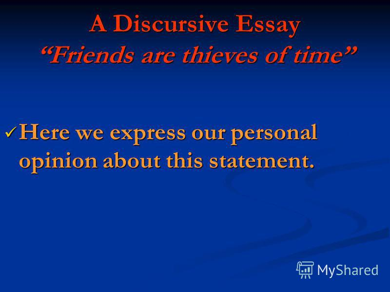 A Discursive Essay Friends are thieves of time Here we express our personal opinion about this statement. Here we express our personal opinion about this statement.