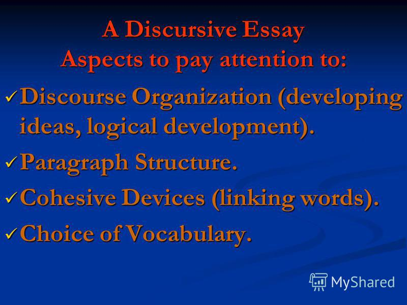 A Discursive Essay Aspects to pay attention to: Discourse Organization (developing ideas, logical development). Discourse Organization (developing ideas, logical development). Paragraph Structure. Paragraph Structure. Cohesive Devices (linking words)