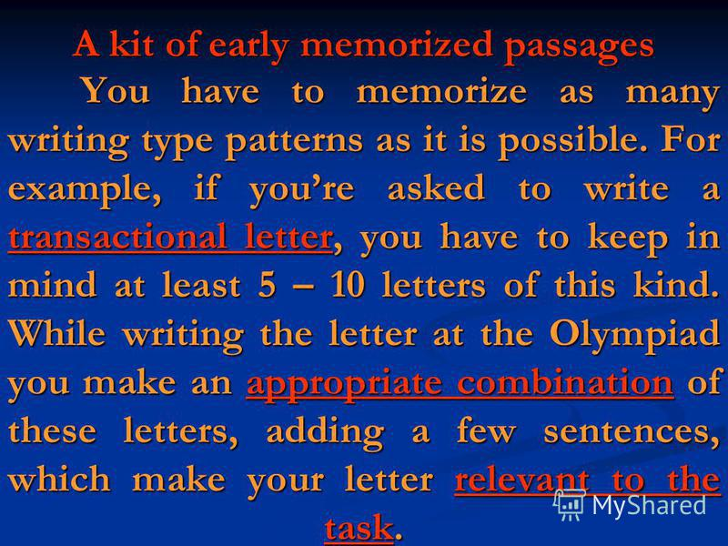 You have to memorize as many writing type patterns as it is possible. For example, if youre asked to write a transactional letter, you have to keep in mind at least 5 – 10 letters of this kind. While writing the letter at the Olympiad you make an app