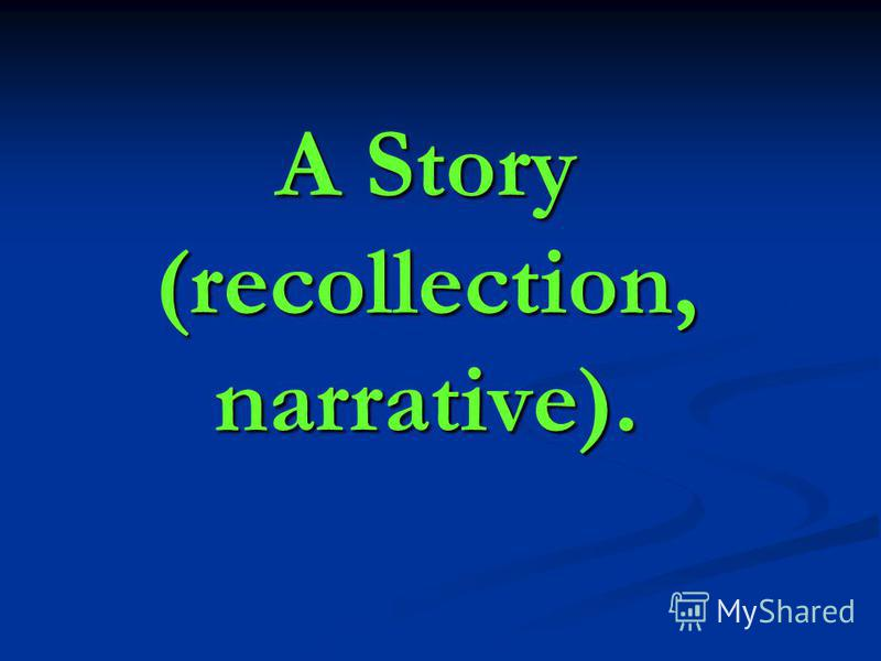 A Story (recollection, narrative).