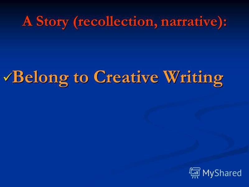 A Story (recollection, narrative): Belong to Creative Writing Belong to Creative Writing