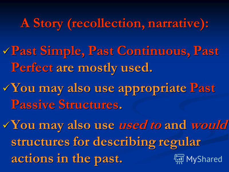 A Story (recollection, narrative): Past Simple, Past Continuous, Past Perfect are mostly used. Past Simple, Past Continuous, Past Perfect are mostly used. You may also use appropriate Past Passive Structures. You may also use appropriate Past Passive