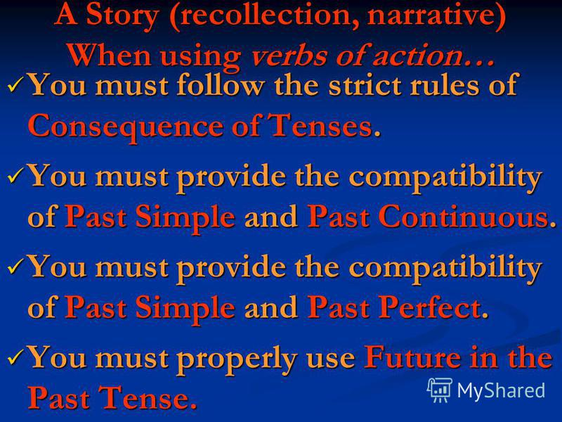 A Story (recollection, narrative) When using verbs of action… You must follow the strict rules of Consequence of Tenses. You must follow the strict rules of Consequence of Tenses. You must provide the compatibility of Past Simple and Past Continuous.
