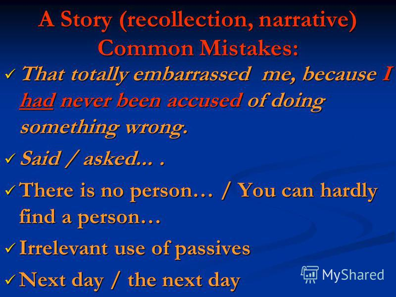 A Story (recollection, narrative) Common Mistakes: That totally embarrassed me, because I had never been accused of doing something wrong. That totally embarrassed me, because I had never been accused of doing something wrong. Said / asked.... Said /