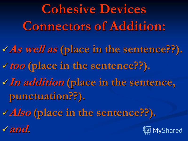 Cohesive Devices Connectors of Addition: As well as (place in the sentence??). As well as (place in the sentence??). too (place in the sentence??). too (place in the sentence??). In addition (place in the sentence, punctuation??). In addition (place