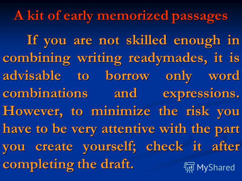 If you are not skilled enough in combining writing readymades, it is advisable to borrow only word combinations and expressions. However, to minimize the risk you have to be very attentive with the part you create yourself; check it after completing
