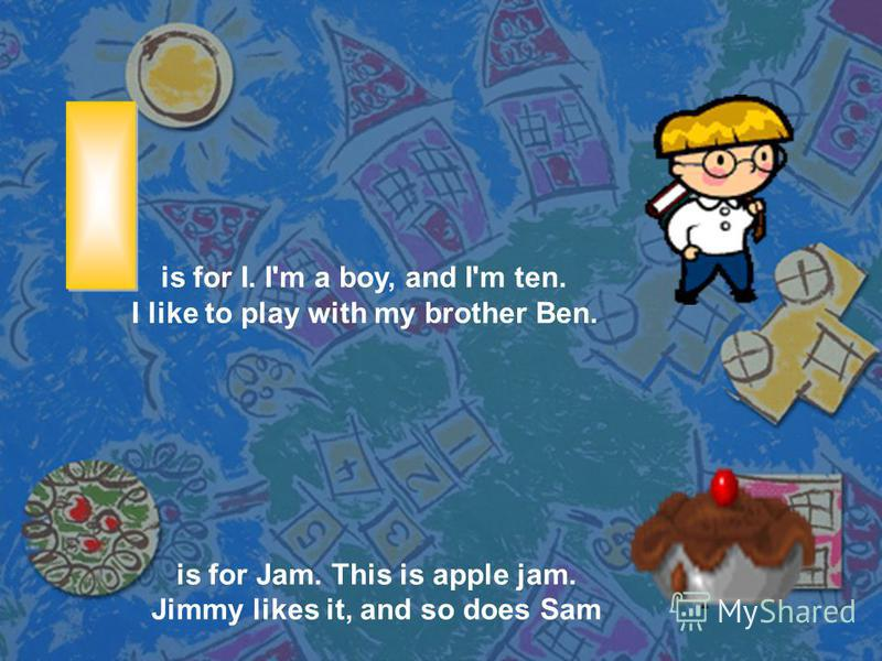 is for I. I'm a boy, and I'm ten. I like to play with my brother Ben. is for Jam. This is apple jam. Jimmy likes it, and so does Sam