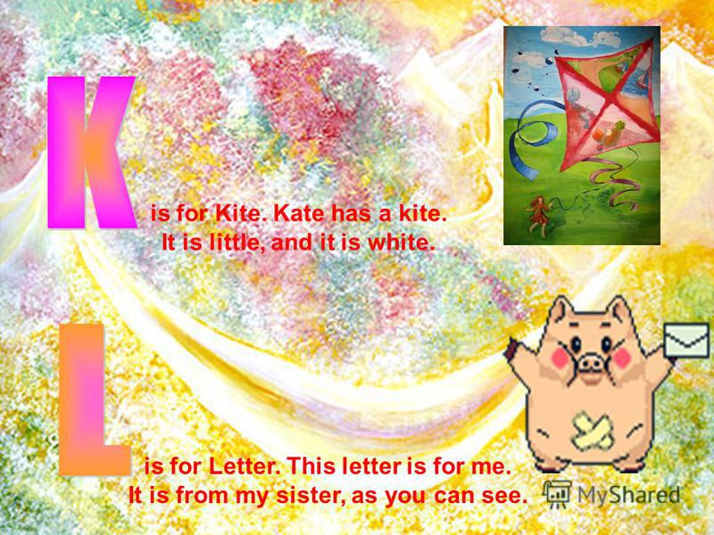 is for Kite. Kate has a kite. It is little, and it is white. is for Letter. This letter is for me. It is from my sister, as you can see.