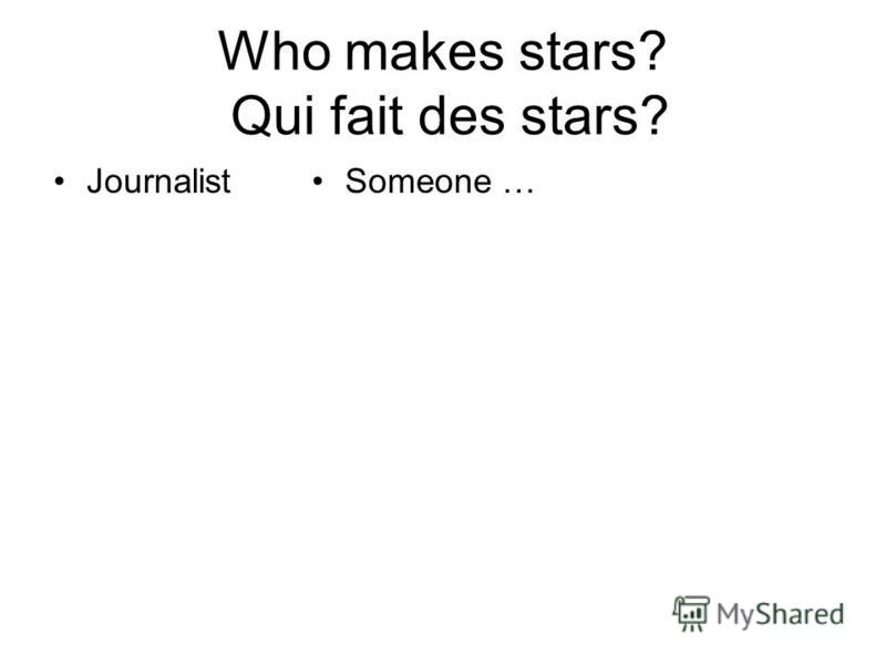 Who makes stars? Qui fait des stars? JournalistSomeone …