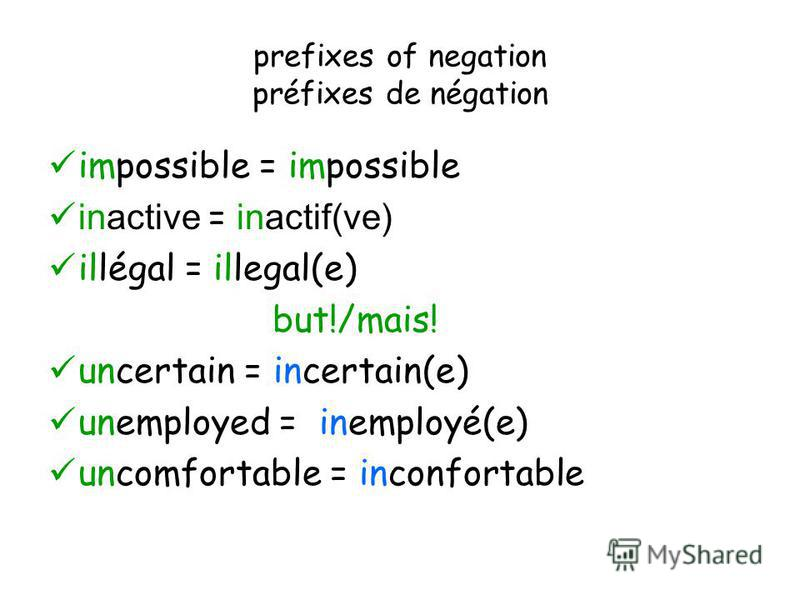 prefixes of negation préfixes de négation impossible = impossible inactive = inactif(ve) illégal = illegal(e) but!/mais! uncertain = incertain(e) unemployed = inemployé(e) uncomfortable = inconfortable