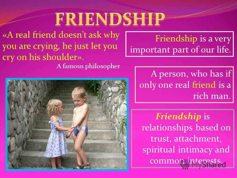 Friendship is relationships based on trust, attachment, spiritual intimacy and common interests. Friendship is a very important part of our life. A person, who has if only one real friend is a rich man. «A real friend doesnt ask why you are crying, h