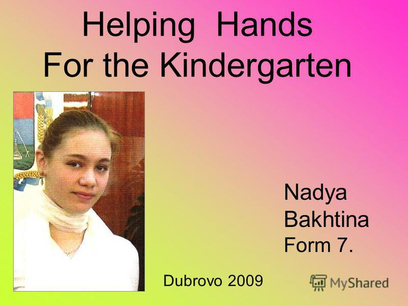 Helping Hands For the Kindergarten Nadya Bakhtina Form 7. Dubrovo 2009