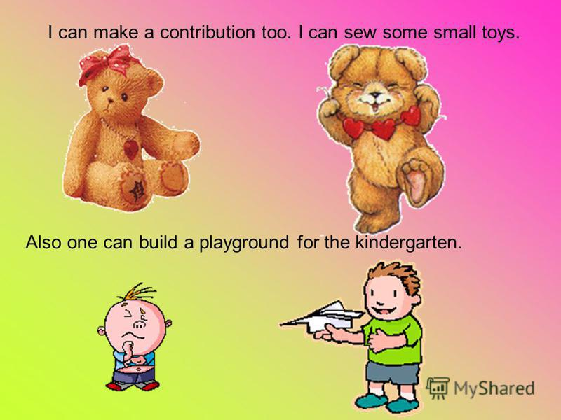I can make a contribution too. I can sew some small toys. Also one can build a playground for the kindergarten.