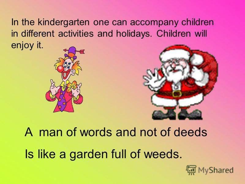 In the kindergarten one can accompany children in different activities and holidays. Children will enjoy it. A man of words and not of deeds Is like a garden full of weeds.