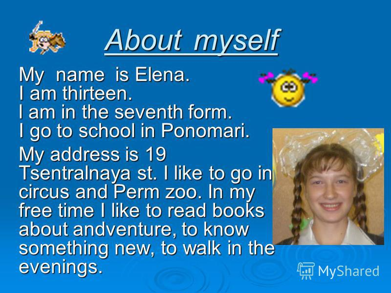 About myself My name is Elena. I am thirteen. l am in the seventh form. I go to school in Ponomari. My address is 19 Tsentralnaya st. I like to go in circus and Perm zoo. In my free time I like to read books about andventure, to know something new, t