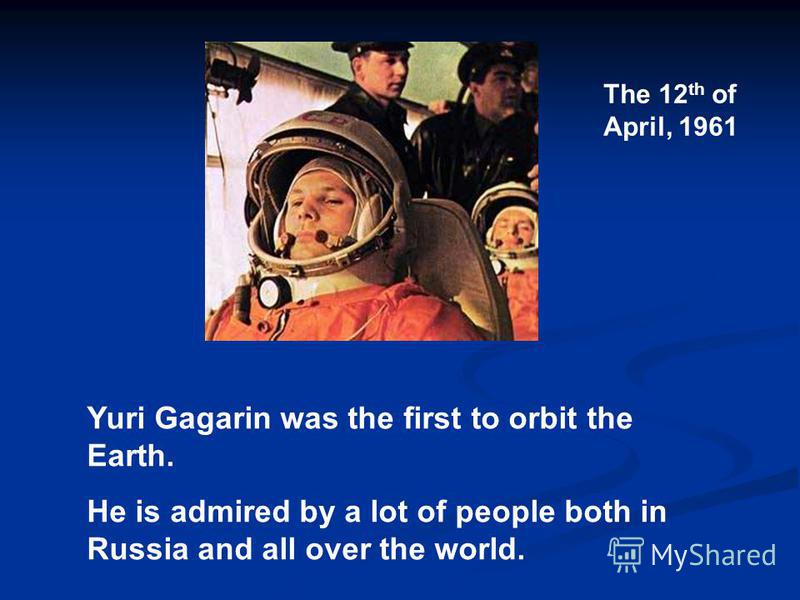 Yuri Gagarin was the first to orbit the Earth. He is admired by a lot of people both in Russia and all over the world. The 12 th of April, 1961