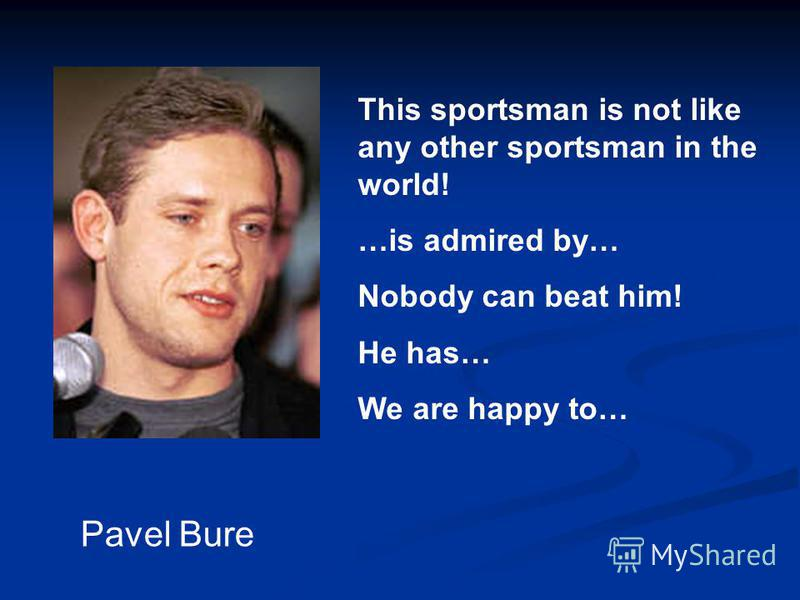 Pavel Bure This sportsman is not like any other sportsman in the world! …is admired by… Nobody can beat him! He has… We are happy to…