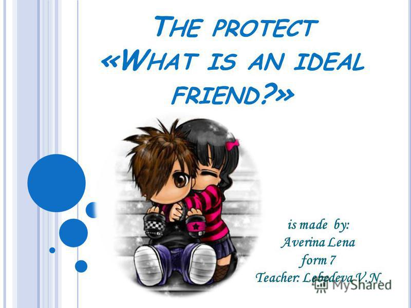 T HE PROTECT «W HAT IS AN IDEAL FRIEND ?» is made by: Averina Lena form 7 Teacher: Lebedeva V.N.