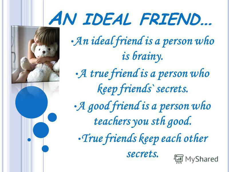 A N IDEAL FRIEND … An ideal friend is a person who is brainy. A true friend is a person who keep friends` secrets. A good friend is a person who teachers you sth good. True friends keep each other secrets.