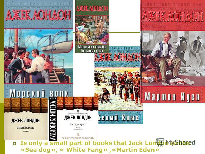 Is only a small part of books that Jack London wrote: «Sea dog», « White Fang»,«Martin Eden»
